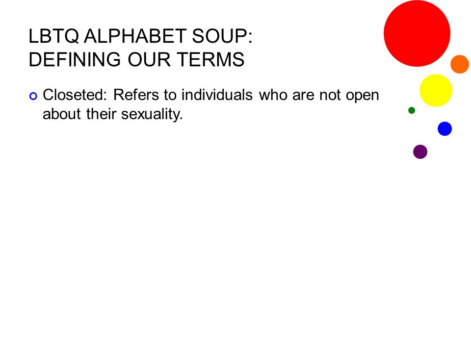 LBTQ ALPHABET SOUP: DEFINING OUR TERMS Closeted: Refers to individuals who are not open about their sexuality.