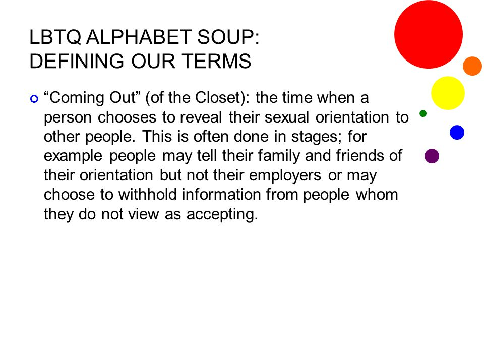 "LBTQ ALPHABET SOUP: DEFINING OUR TERMS ""Coming Out"" (of the Closet): the time when a person chooses to reveal their sexual orientation to other people"