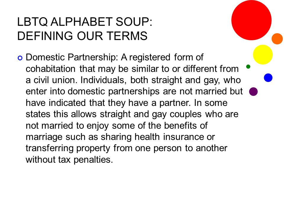 LBTQ ALPHABET SOUP: DEFINING OUR TERMS Domestic Partnership: A registered form of cohabitation that may be similar to or different from a civil union.