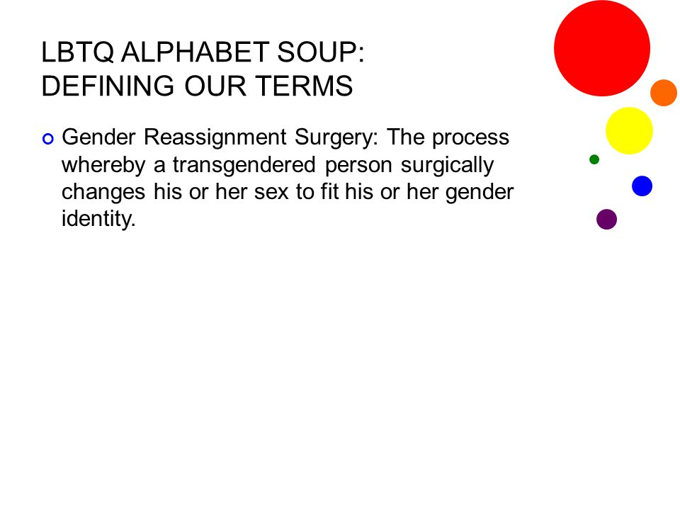 LBTQ ALPHABET SOUP: DEFINING OUR TERMS Gender Reassignment Surgery: The process whereby a transgendered person surgically changes his or her sex to fi
