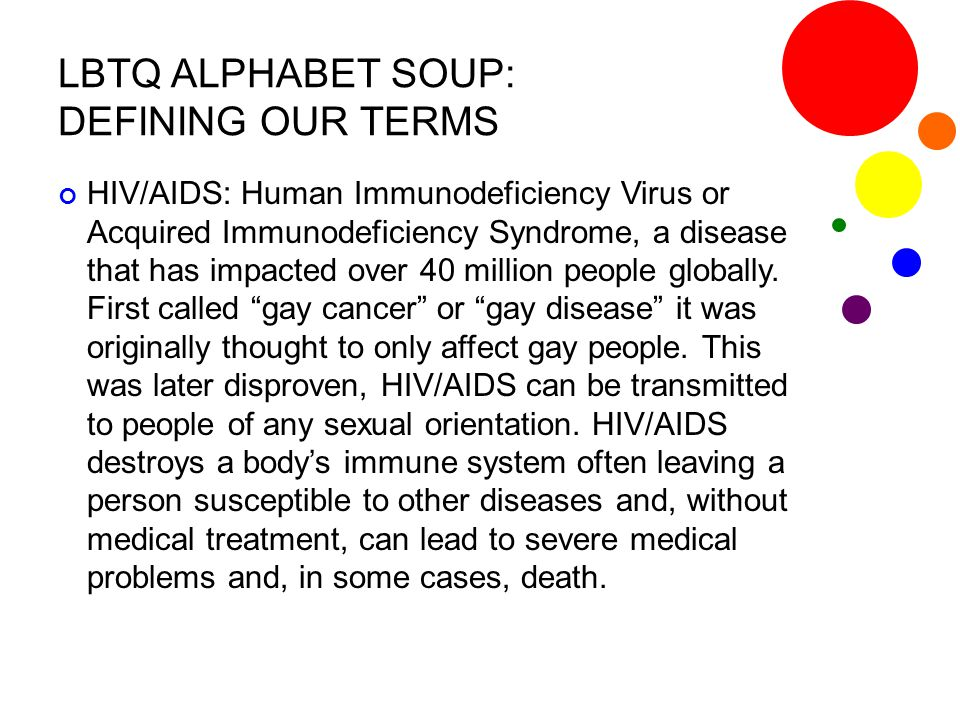 LBTQ ALPHABET SOUP: DEFINING OUR TERMS HIV/AIDS: Human Immunodeficiency Virus or Acquired Immunodeficiency Syndrome, a disease that has impacted over