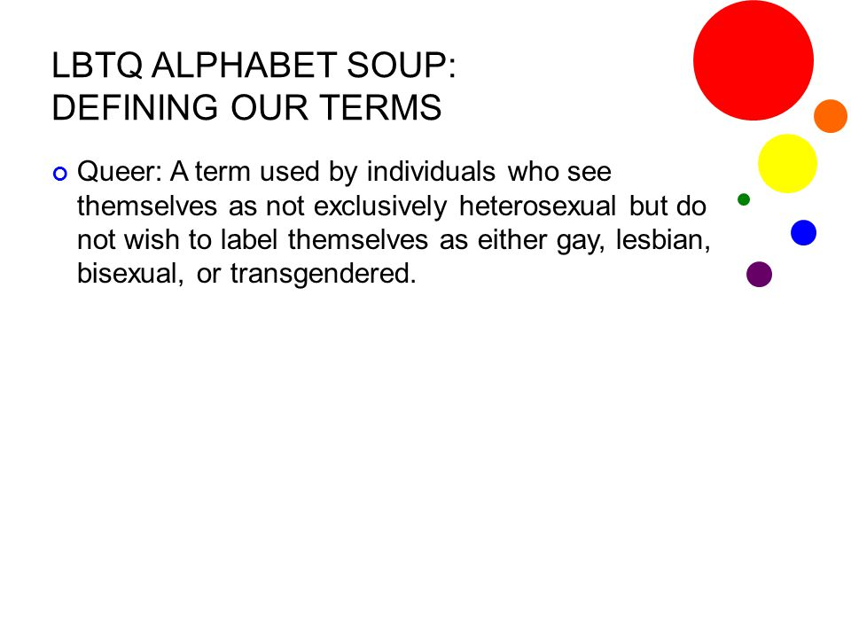 LBTQ ALPHABET SOUP: DEFINING OUR TERMS Queer: A term used by individuals who see themselves as not exclusively heterosexual but do not wish to label t