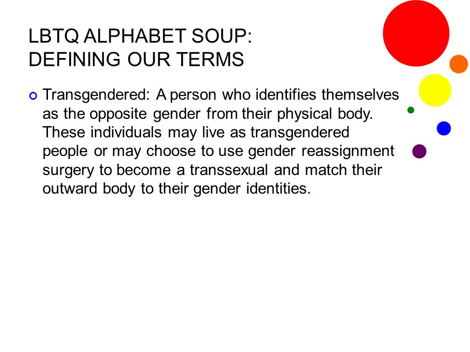 LBTQ ALPHABET SOUP: DEFINING OUR TERMS Transgendered: A person who identifies themselves as the opposite gender from their physical body. These indivi