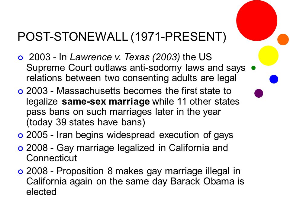 POST-STONEWALL (1971-PRESENT) 2003 - In Lawrence v. Texas (2003) the US Supreme Court outlaws anti-sodomy laws and says relations between two consenti