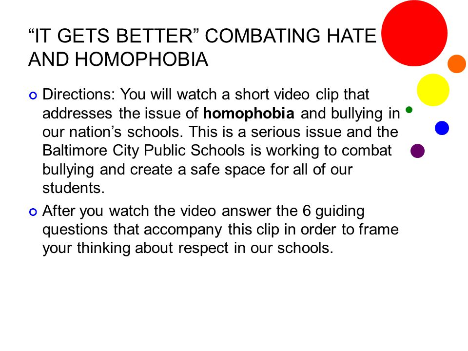 """IT GETS BETTER"" COMBATING HATE AND HOMOPHOBIA Directions: You will watch a short video clip that addresses the issue of homophobia and bullying in ou"