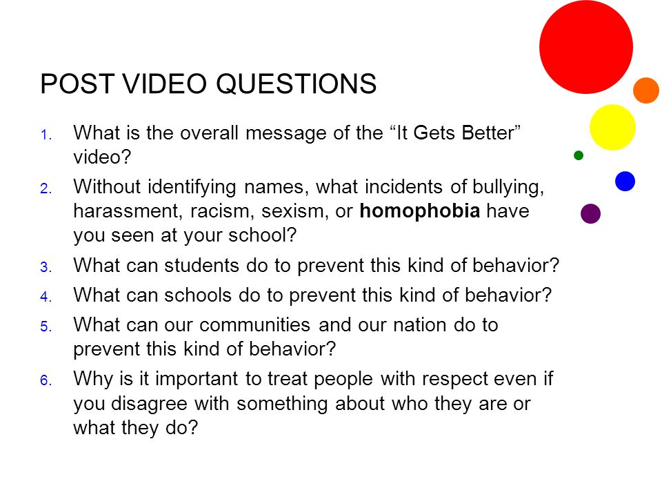 "POST VIDEO QUESTIONS 1. What is the overall message of the ""It Gets Better"" video? 2. Without identifying names, what incidents of bullying, harassmen"
