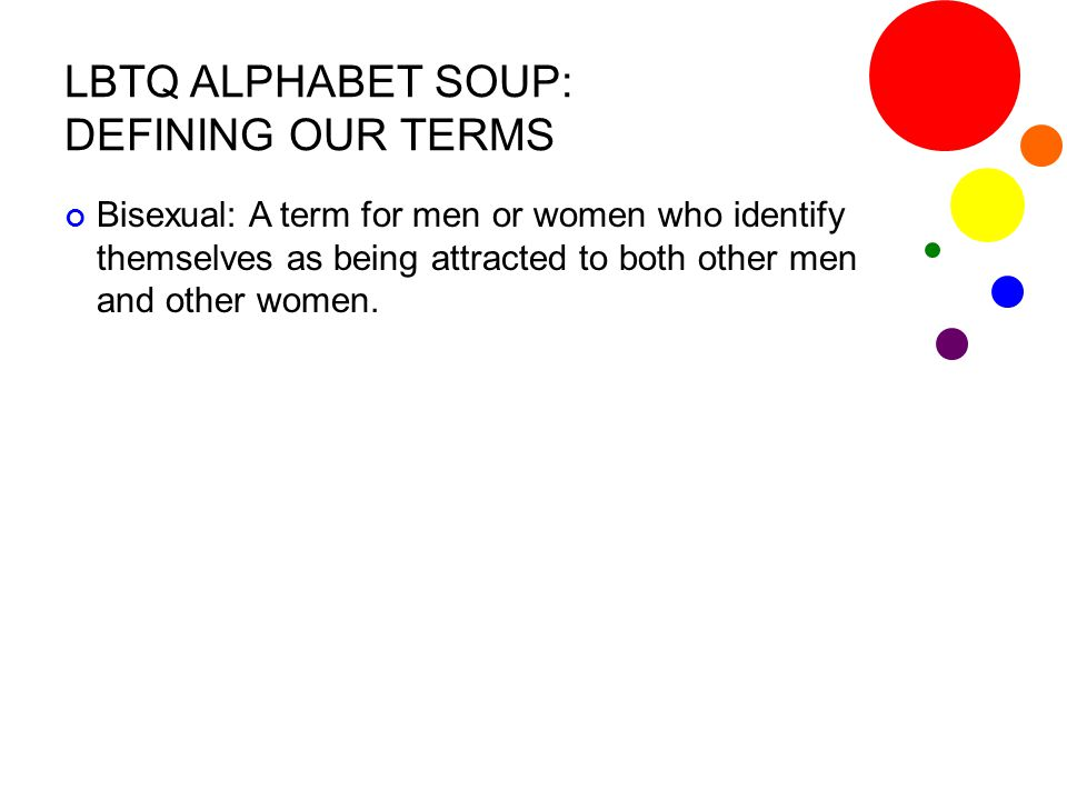 LBTQ ALPHABET SOUP: DEFINING OUR TERMS Questioning: A term used by individuals who feel that they may possibly be homosexual but are not certain that this is the case, thus they are in the process of questioning their sexuality.