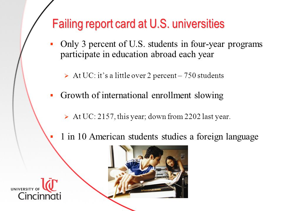 Failing report card at U.S. universities  Only 3 percent of U.S. students in four-year programs participate in education abroad each year  At UC: it