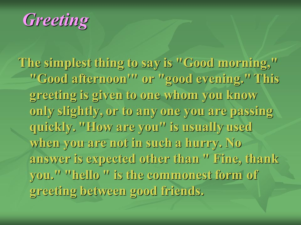 Greeting The simplest thing to say is Good morning, Good afternoon or good evening. This greeting is given to one whom you know only slightly, or to any one you are passing quickly.