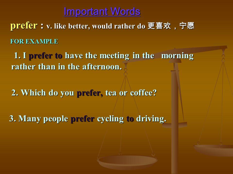 prefer : v. like better, would rather do 更喜欢,宁愿 prefer : v.