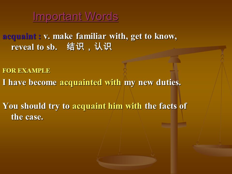 Important Words acquaint : v. make familiar with, get to know, reveal to sb.