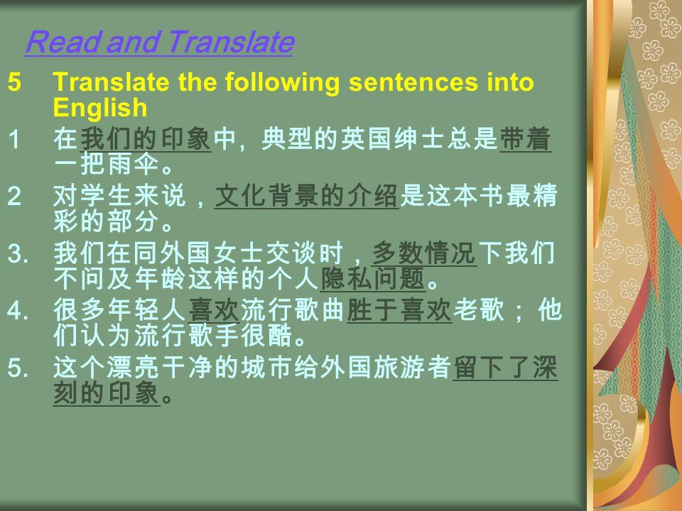Read and Translate 5Translate the following sentences into English 1 在我们的印象中, 典型的英国绅士总是带着 一把雨伞。 2 对学生来说,文化背景的介绍是这本书最精 彩的部分。 3.