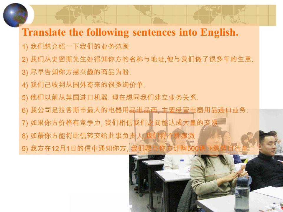 Translate the following sentences into English. 1) 我们想介绍一下我们的业务范围. 2) 我们从史密斯先生处得知你方的名称与地址, 他与我们做了很多年的生意. 3) 尽早告知你方感兴趣的商品为盼. 4) 我们己收到从国外寄来的很多询价单. 5) 他们