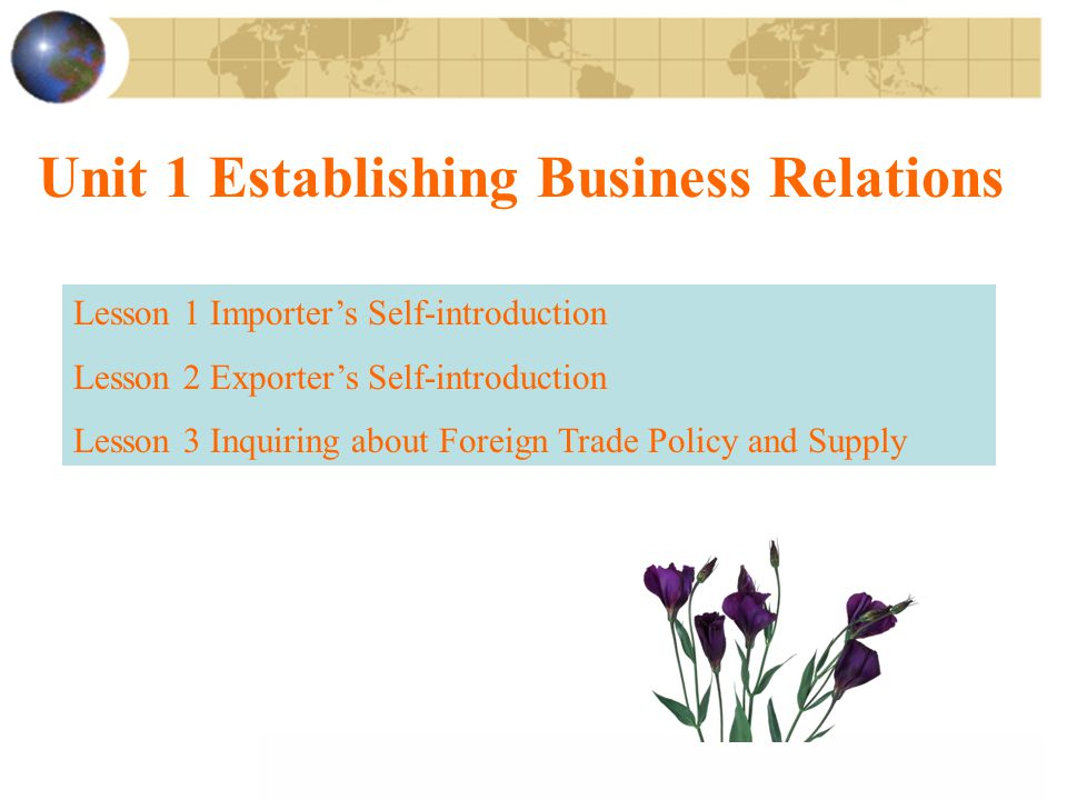Unit 1 Establishing Business Relations Lesson 1 Importer's Self-introduction Lesson 2 Exporter's Self-introduction Lesson 3 Inquiring about Foreign Trade Policy and Supply