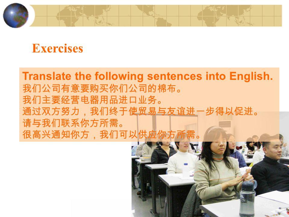 Exercises Translate the following sentences into English. 我们公司有意要购买你们公司的棉布。 我们主要经营电器用品进口业务。 通过双方努力,我们终于使贸易与友谊进一步得以促进。 请与我们联系你方所需。 很高兴通知你方,我们可以供应你方所需。