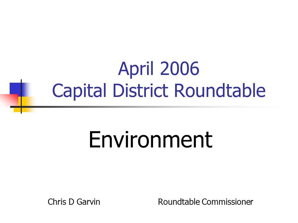 April 2006 Capital District Roundtable Environment Chris D Garvin Roundtable Commissioner