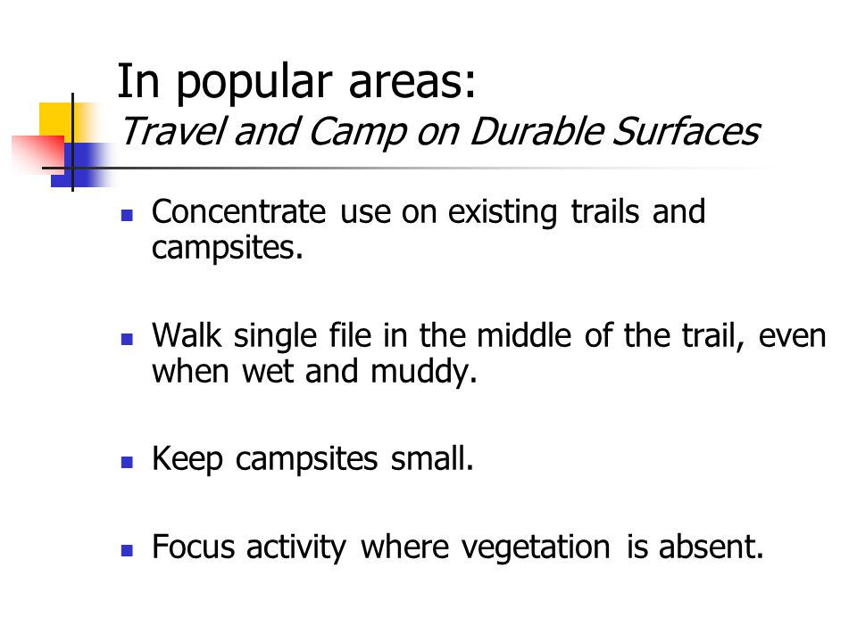 In popular areas: Travel and Camp on Durable Surfaces Concentrate use on existing trails and campsites.
