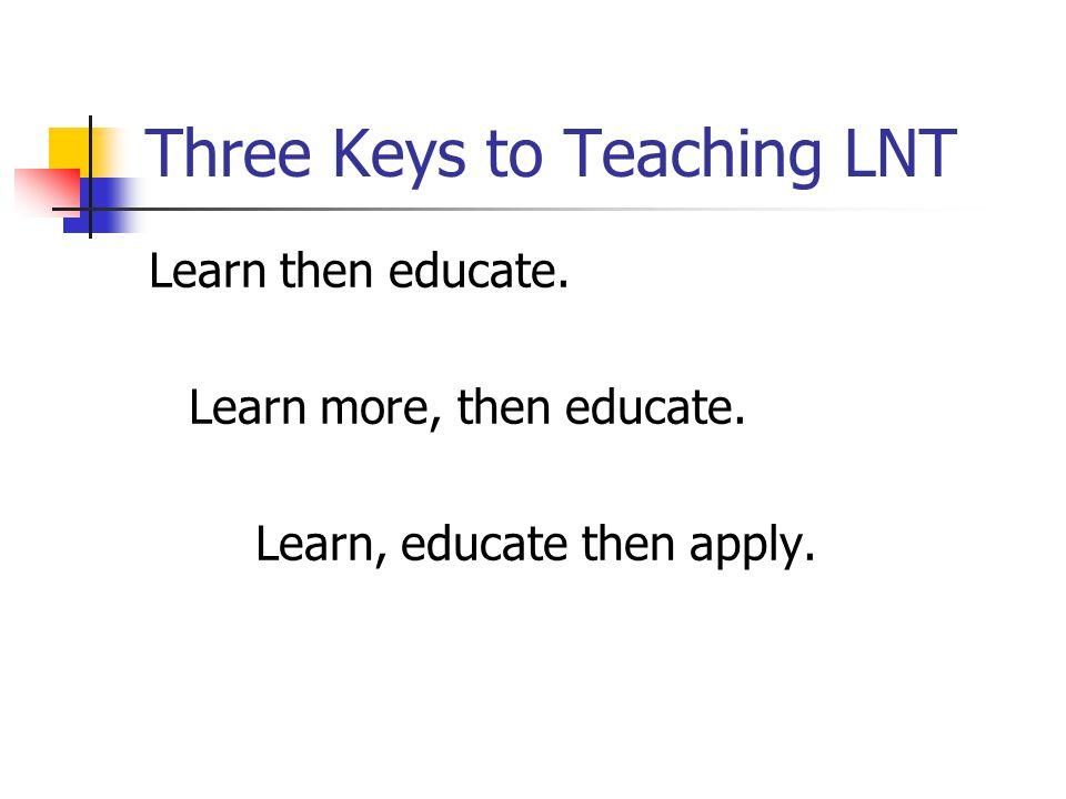 Three Keys to Teaching LNT Learn then educate. Learn more, then educate. Learn, educate then apply.