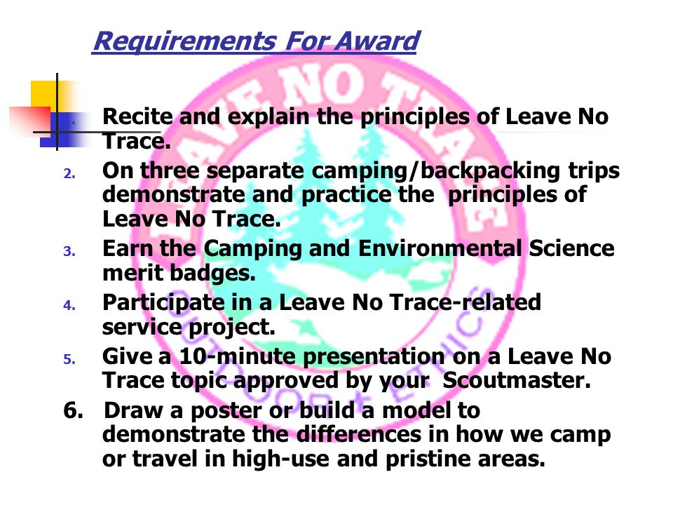 Requirements For Award 1. Recite and explain the principles of Leave No Trace.