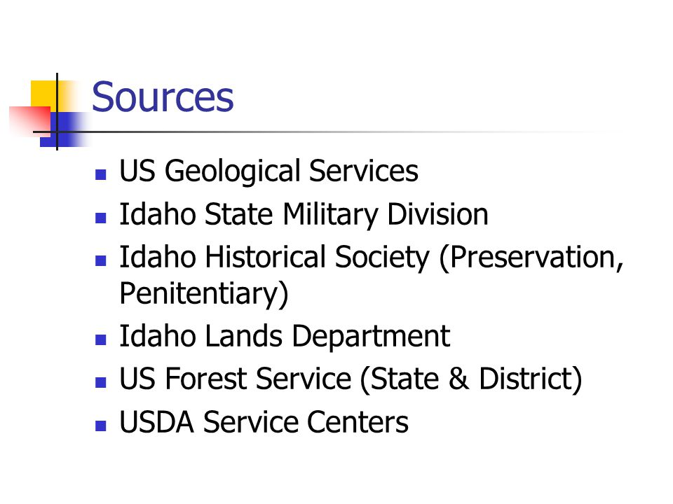 Sources US Geological Services Idaho State Military Division Idaho Historical Society (Preservation, Penitentiary) Idaho Lands Department US Forest Service (State & District) USDA Service Centers