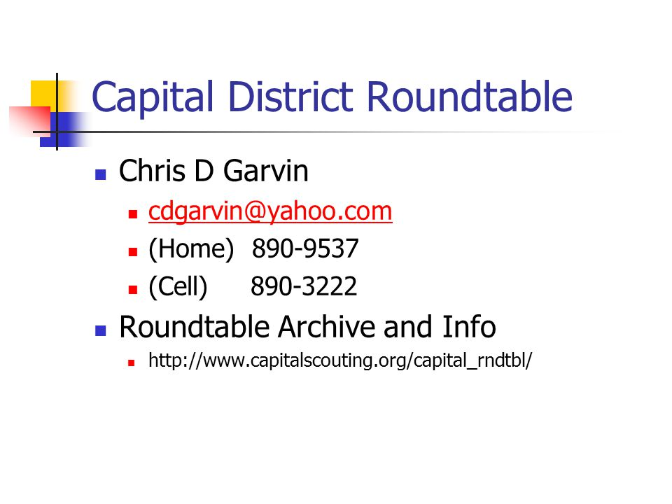 Capital District Roundtable Chris D Garvin cdgarvin@yahoo.com (Home) 890-9537 (Cell) 890-3222 Roundtable Archive and Info http://www.capitalscouting.org/capital_rndtbl/