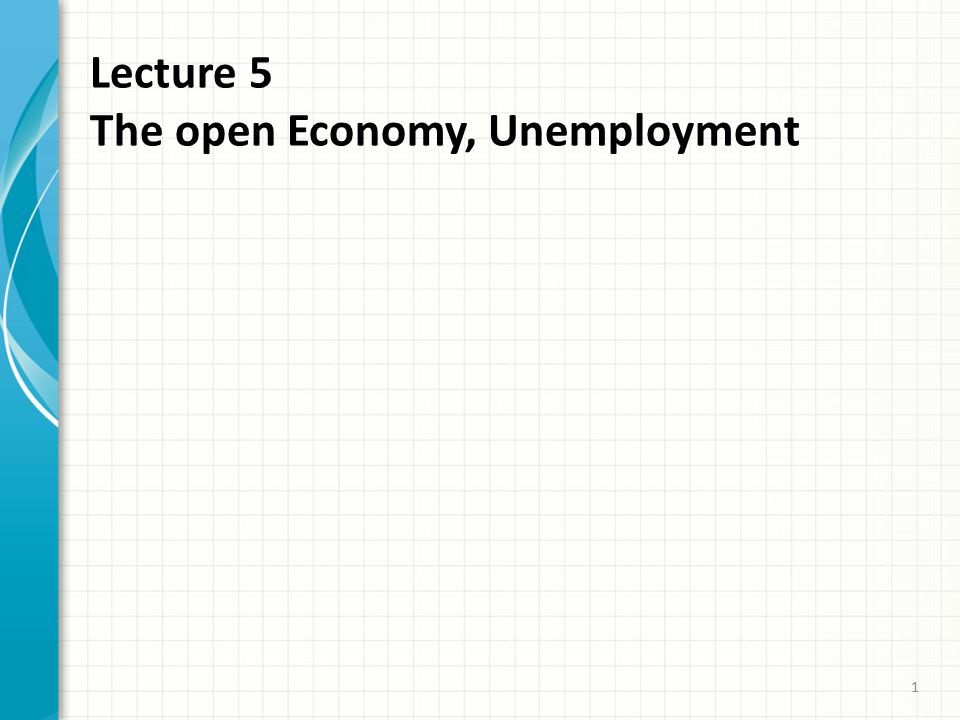 Lecture 5 The open Economy, Unemployment 1
