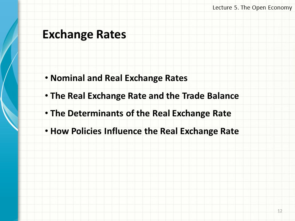 Lecture 5. The Open Economy 12 Exchange Rates Nominal and Real Exchange Rates The Real Exchange Rate and the Trade Balance The Determinants of the Rea