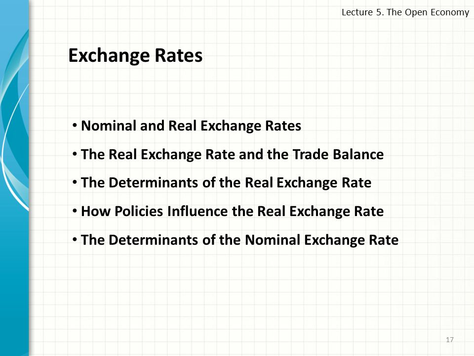 Lecture 5. The Open Economy 17 Exchange Rates Nominal and Real Exchange Rates The Real Exchange Rate and the Trade Balance The Determinants of the Rea