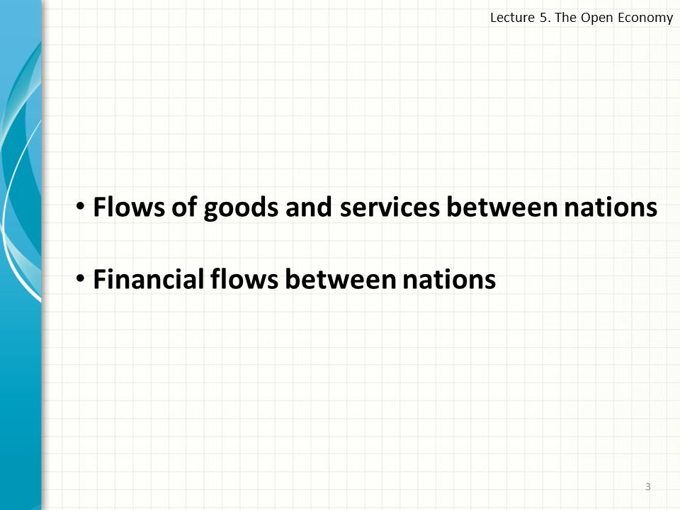 Lecture 5. The Open Economy 3 Flows of goods and services between nations Financial flows between nations