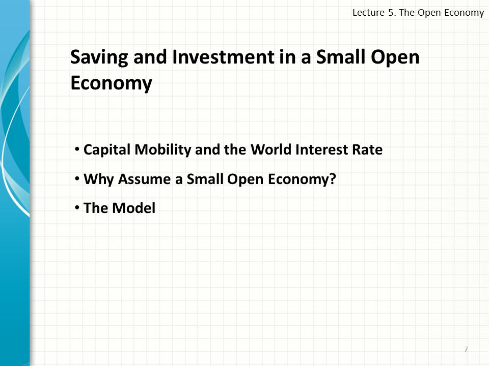 7 Saving and Investment in a Small Open Economy Capital Mobility and the World Interest Rate Why Assume a Small Open Economy.