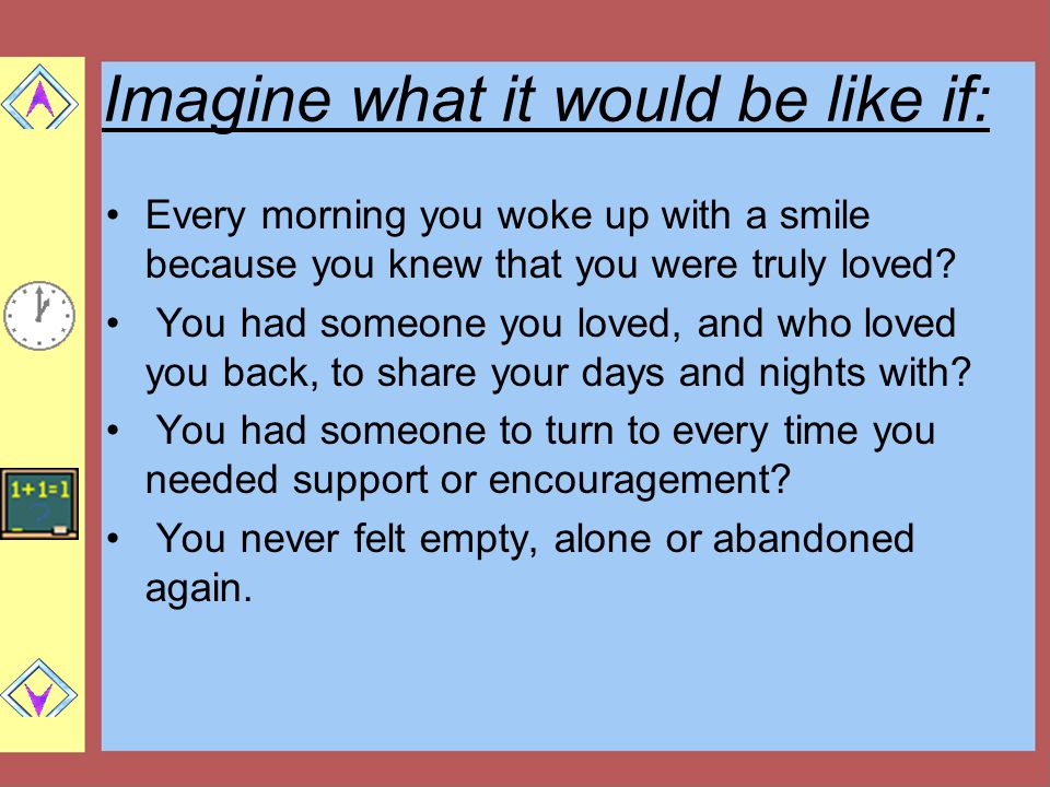 Imagine what it would be like if: Every morning you woke up with a smile because you knew that you were truly loved.