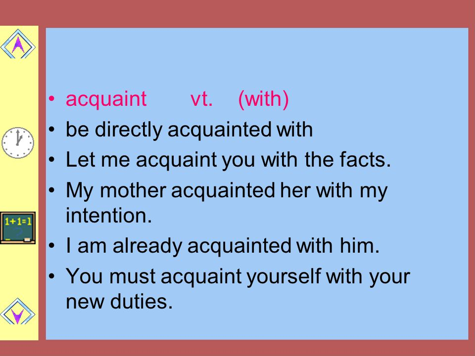 acquaintvt.(with) be directly acquainted with Let me acquaint you with the facts.
