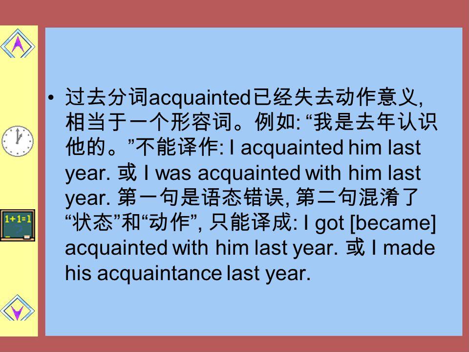 """过去分词 acquainted 已经失去动作意义, 相当于一个形容词。例如 : """" 我是去年认识 他的。 """" 不能译作 : I acquainted him last year. 或 I was acquainted with him last year. 第一句是语态错误, 第二句混淆了 """" 状态"""