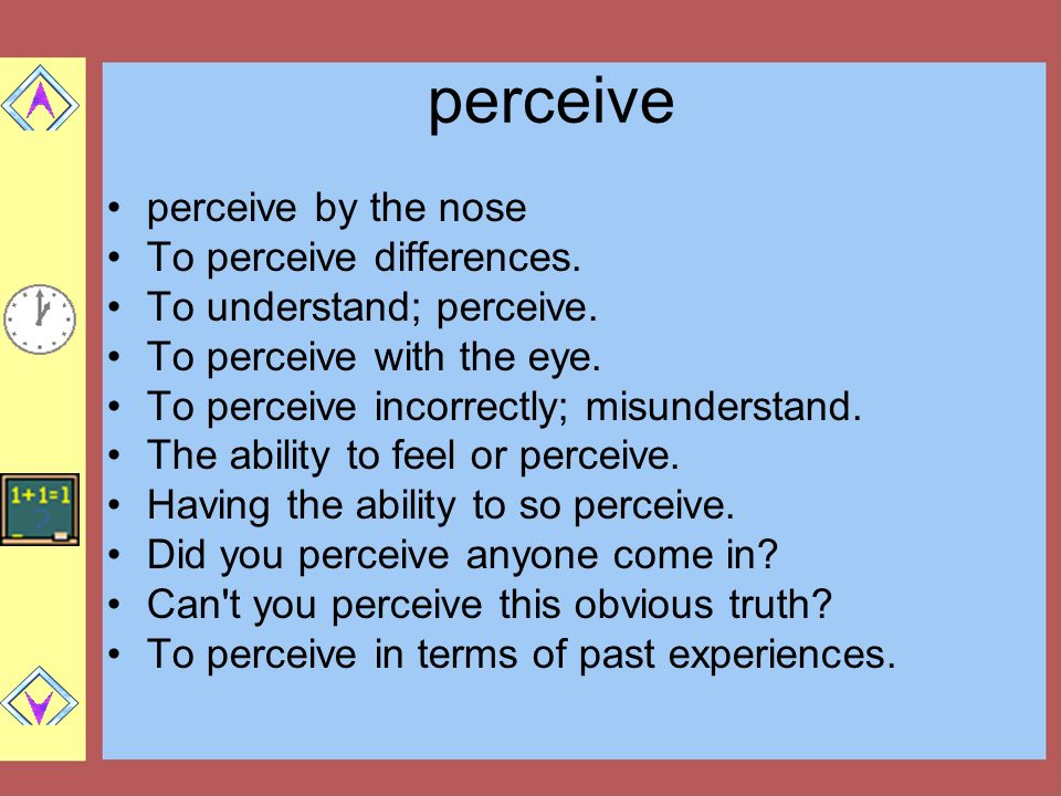 perceive perceive by the nose To perceive differences. To understand; perceive. To perceive with the eye. To perceive incorrectly; misunderstand. The