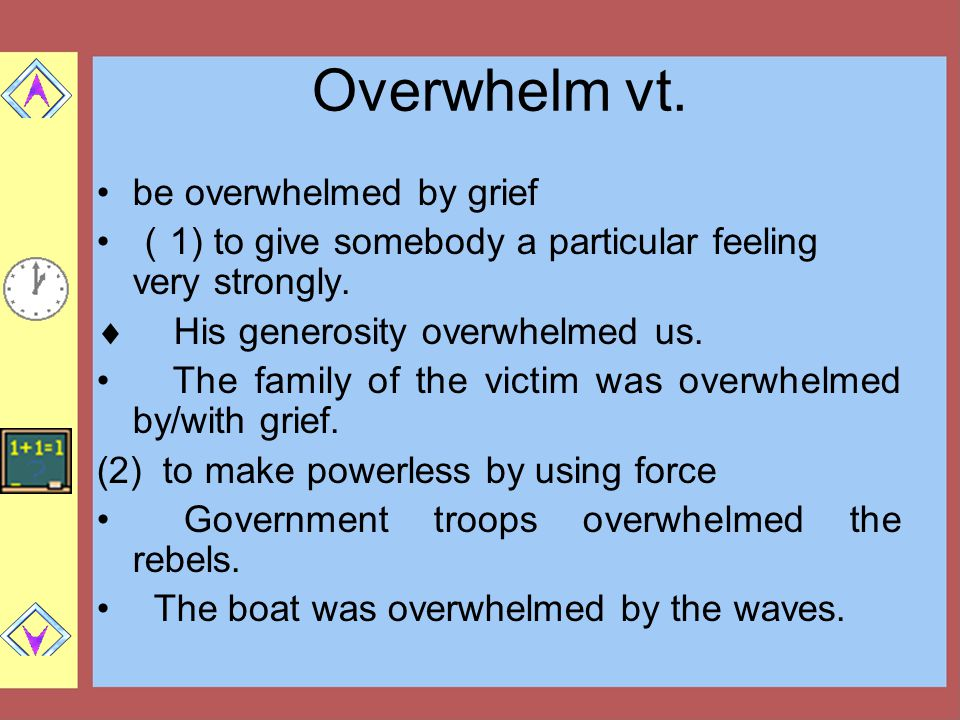Overwhelm vt.be overwhelmed by grief ( 1) to give somebody a particular feeling very strongly.