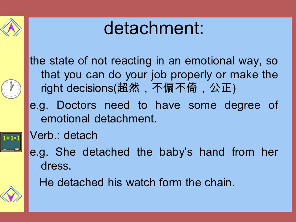 detachment: the state of not reacting in an emotional way, so that you can do your job properly or make the right decisions( 超然,不偏不倚,公正 ) e.g. Doctors