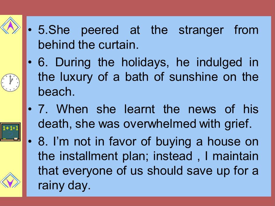 5.She peered at the stranger from behind the curtain. 6. During the holidays, he indulged in the luxury of a bath of sunshine on the beach. 7. When sh