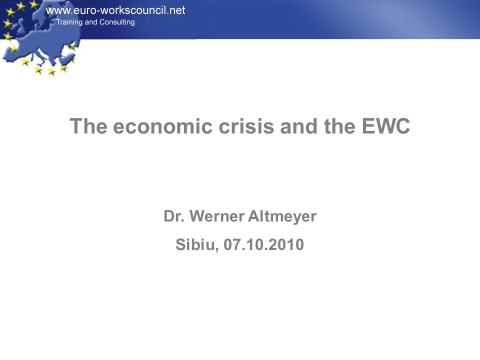 The economic crisis and the EWC Dr. Werner Altmeyer Sibiu, 07.10.2010