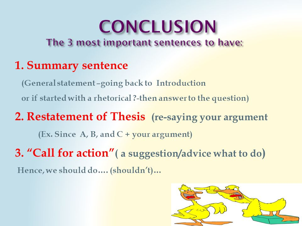 1. Summary sentence (General statement –going back to Introduction or if started with a rhetorical ?-then answer to the question) 2. Restatement of Th