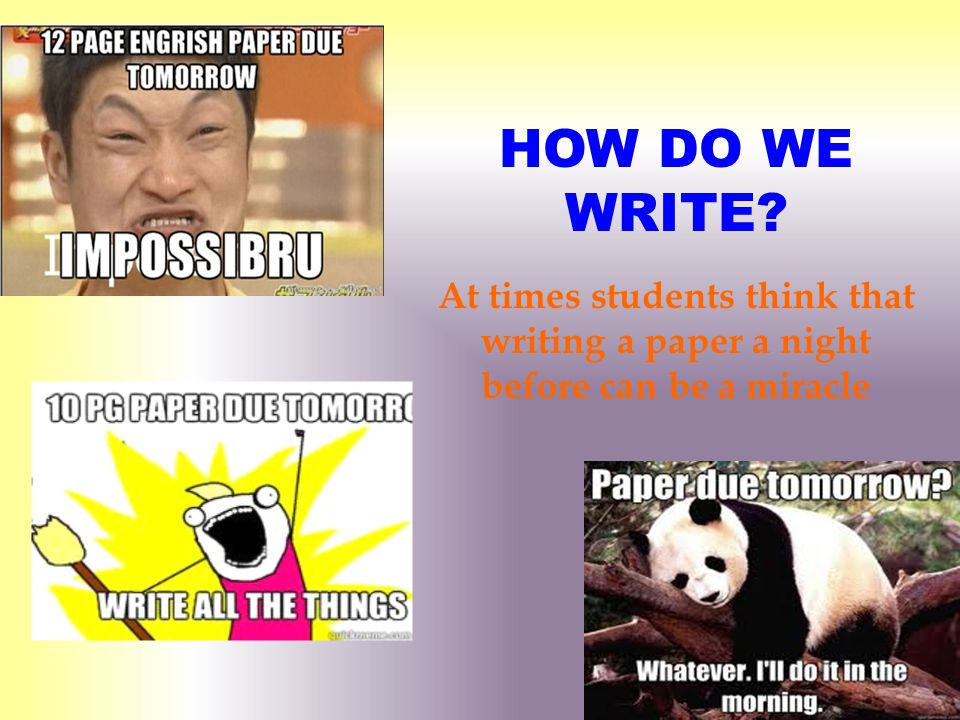 HOW DO WE WRITE? At times students think that writing a paper a night before can be a miracle