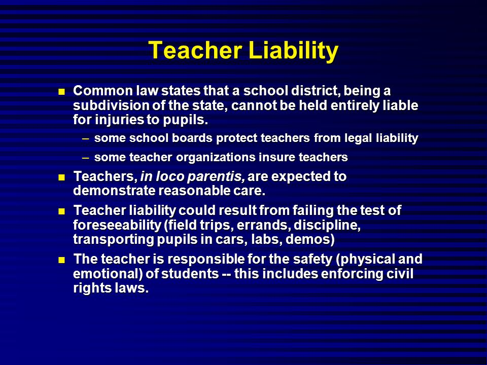 Teacher Liability Common law states that a school district, being a subdivision of the state, cannot be held entirely liable for injuries to pupils.