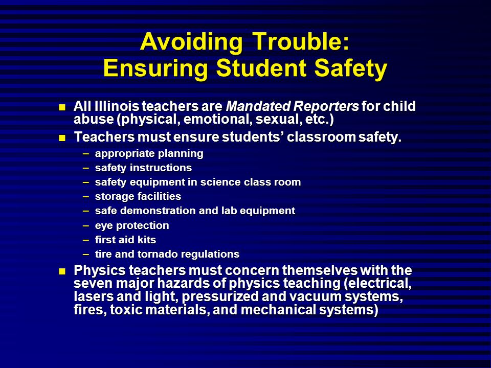 Avoiding Trouble: Ensuring Student Safety All Illinois teachers are Mandated Reporters for child abuse (physical, emotional, sexual, etc.) All Illinois teachers are Mandated Reporters for child abuse (physical, emotional, sexual, etc.) Teachers must ensure students' classroom safety.