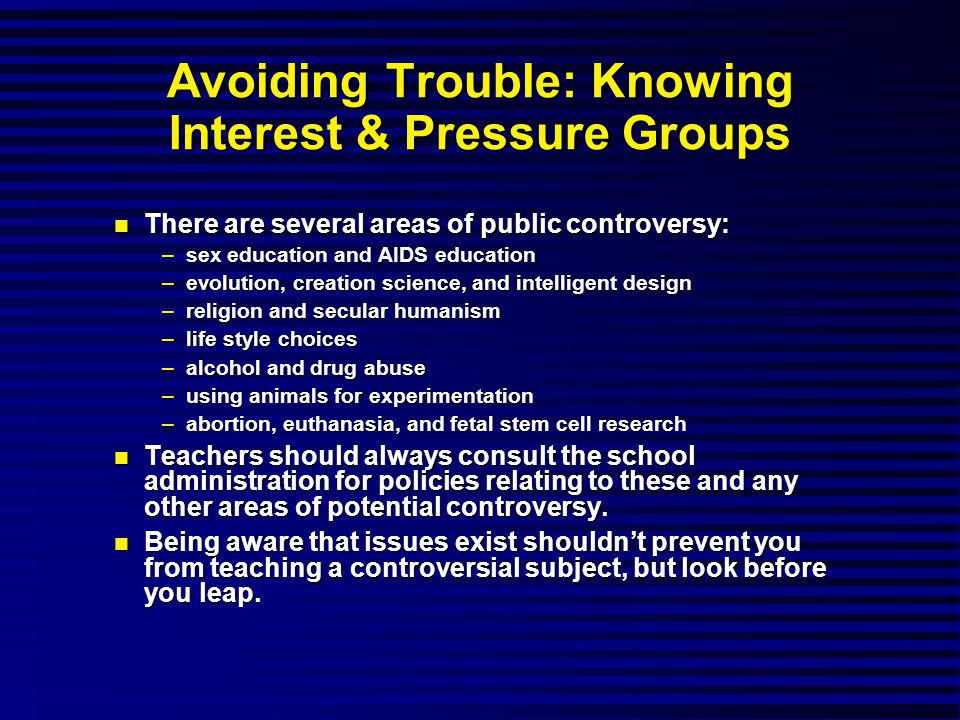 Avoiding Trouble: Knowing Interest & Pressure Groups There are several areas of public controversy: There are several areas of public controversy: –sex education and AIDS education –evolution, creation science, and intelligent design –religion and secular humanism –life style choices –alcohol and drug abuse –using animals for experimentation –abortion, euthanasia, and fetal stem cell research Teachers should always consult the school administration for policies relating to these and any other areas of potential controversy.