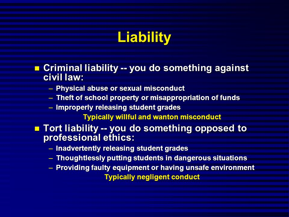 Liability Criminal liability -- you do something against civil law: Criminal liability -- you do something against civil law: –Physical abuse or sexual misconduct –Theft of school property or misappropriation of funds –Improperly releasing student grades Typically willful and wanton misconduct Tort liability -- you do something opposed to professional ethics: Tort liability -- you do something opposed to professional ethics: –Inadvertently releasing student grades –Thoughtlessly putting students in dangerous situations –Providing faulty equipment or having unsafe environment Typically negligent conduct