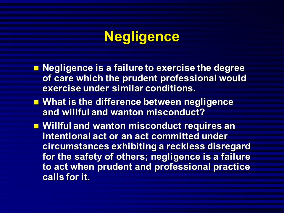 Negligence Negligence is a failure to exercise the degree of care which the prudent professional would exercise under similar conditions.