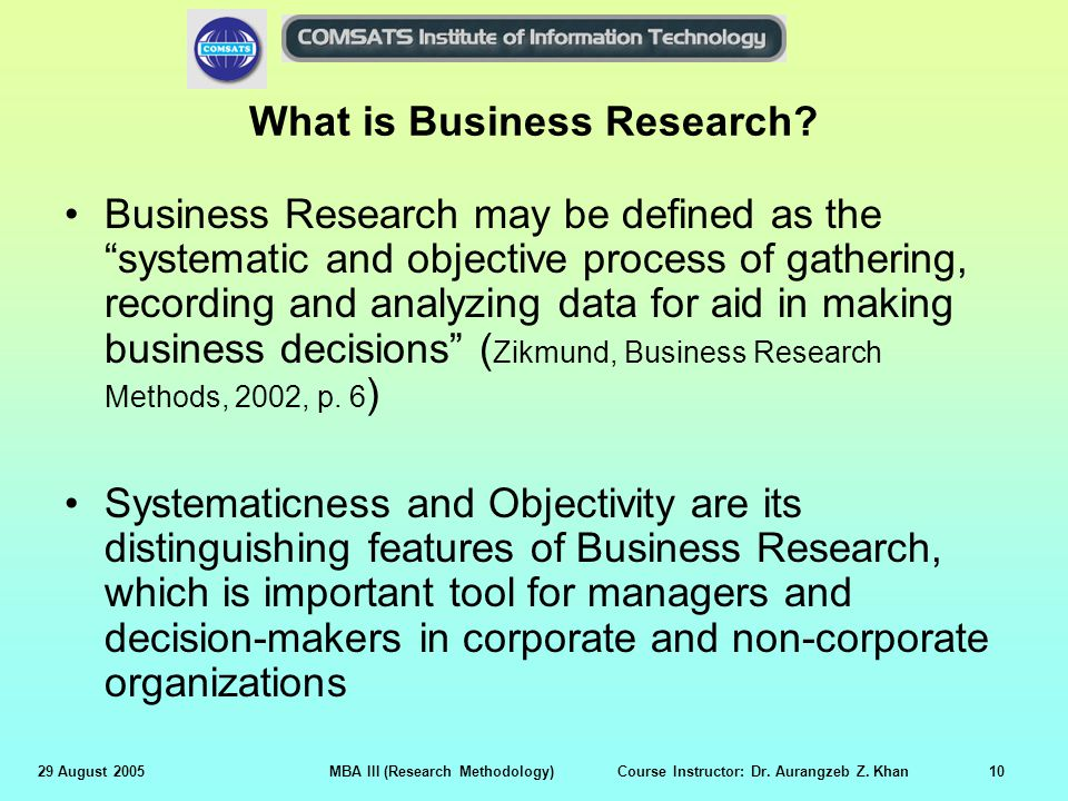 29 August 2005MBA III (Research Methodology) Course Instructor: Dr. Aurangzeb Z. Khan10 What is Business Research? Business Research may be defined as