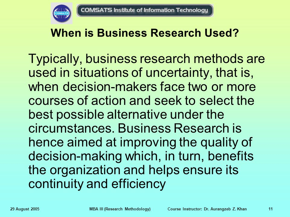 29 August 2005MBA III (Research Methodology) Course Instructor: Dr. Aurangzeb Z. Khan11 When is Business Research Used? Typically, business research m