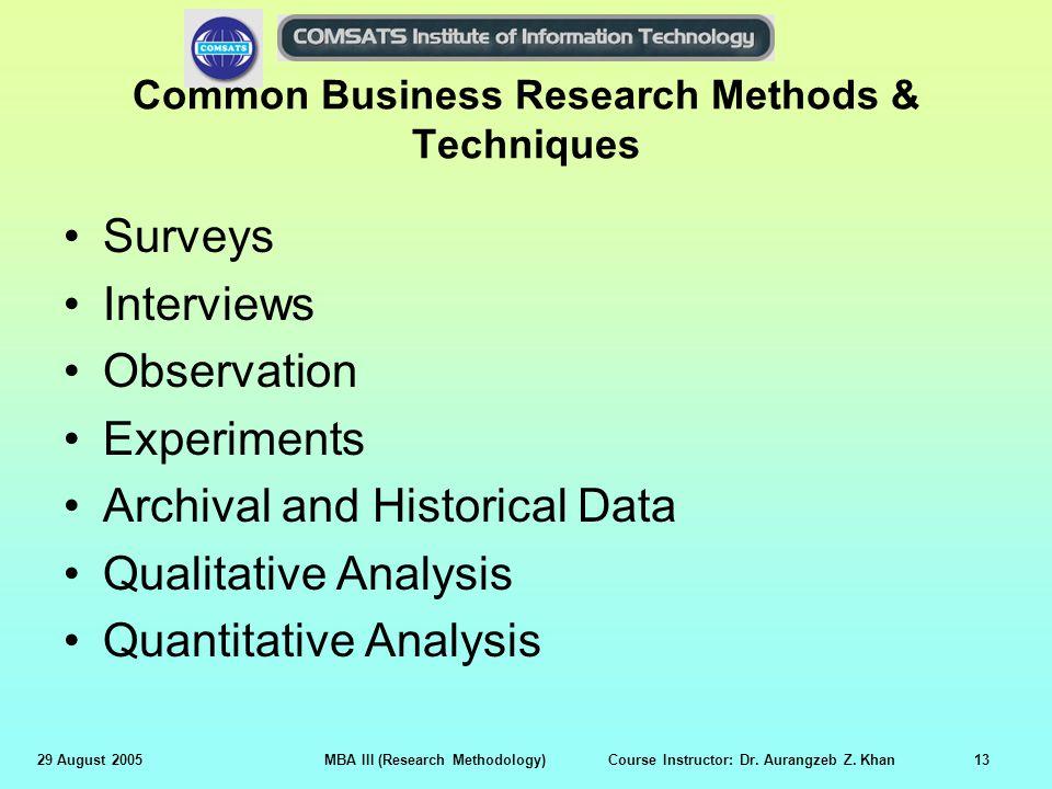 29 August 2005MBA III (Research Methodology) Course Instructor: Dr. Aurangzeb Z. Khan13 Common Business Research Methods & Techniques Surveys Intervie