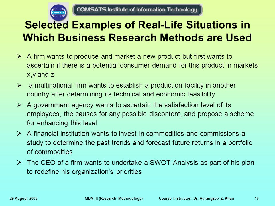 29 August 2005MBA III (Research Methodology) Course Instructor: Dr. Aurangzeb Z. Khan16 Selected Examples of Real-Life Situations in Which Business Re