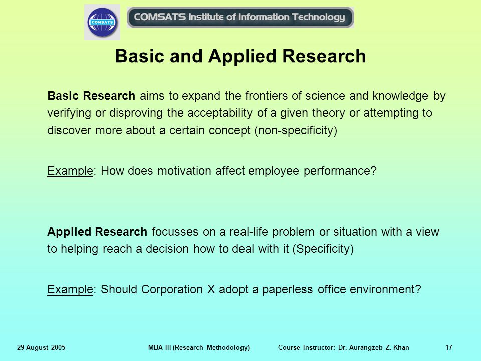 29 August 2005MBA III (Research Methodology) Course Instructor: Dr. Aurangzeb Z. Khan17 Basic and Applied Research Basic Research aims to expand the f